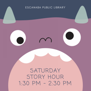 Saturday Story Hour, Escanaba Public Library, every 3rd Saturday of the month, 1:30 pm-2:30 pm.