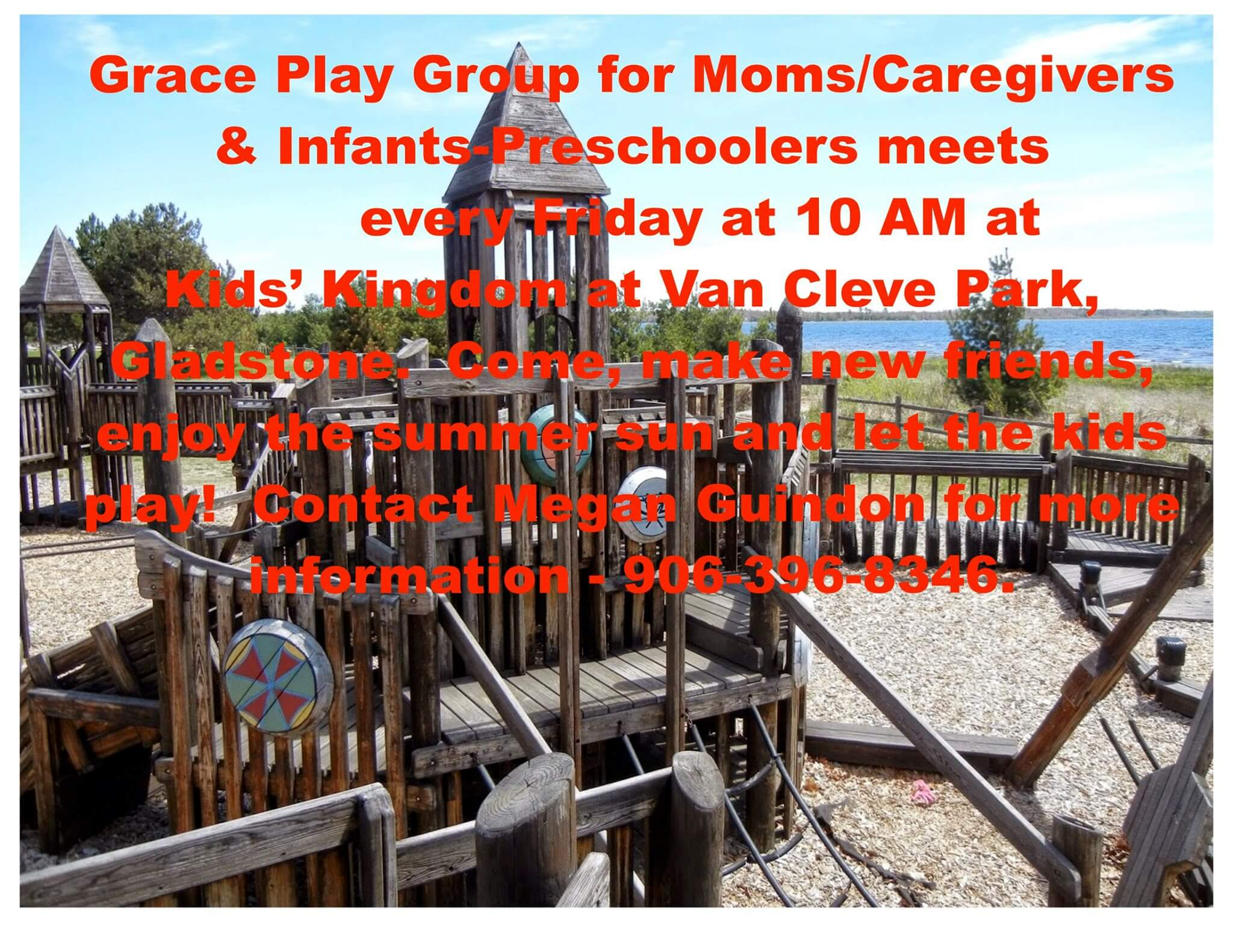 Grace Play Group for Moms/Caregivers & Infants-Preschoolers meets every Friday at 10 am at Kid's Kingdom at Van Cleve Park, Gladstone. Come, make new friends, enjoy the Summer sun adn let the kids play! Contact megan Guidon for more information 906-396-8346.