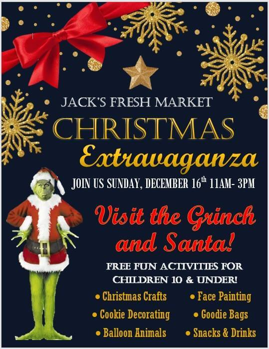Jack's Fresh Market Christmas Extravaganza. Join us Sunday, December 16th, 11am-3pm. Visit the Grinch and Santa! Free fun activites for children 10 & under! :Christmas crafts, cookie decorating, balloon animals, face painting, goodie bags, snacks & drinks
