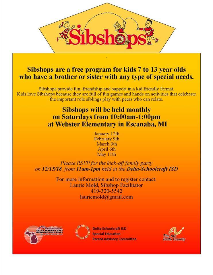 Sibshops. Sibshops are a free program for kids 7 to 13 year old who have a brother or sister with any type of special needs. Sibshops provide fun, friendship and support in a kid friendly format. Kids love Sibshops because they are full of fun games and hands on activities that celebrate the important role siblings play with peers who can relate. Sibshops will be held monthly on Saturdays from 10 am to 1 pm at Webster Elementary in Escanaba,, Mi. : January 12th, February 9th, March 9th, April 6th, May 11th. Please RSVP for the kick-off family party on December 15, 2019 from 11am-1pm held at the Delta-Schoolcraft ISD. For more information and to register contact: Laurie Mold, Sibshop Facilitator, 419-320-5542, lauriemold@gmail.com