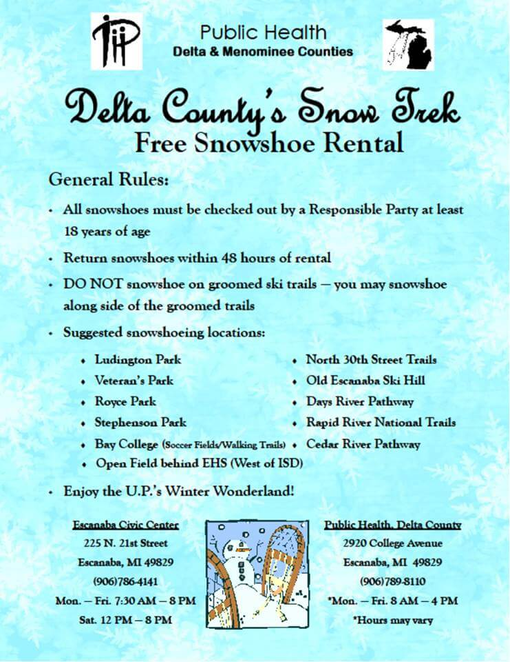 Public Health, Delta & Menominee Counties. Delta County's Snow Trek. Free snowshoe Rental. General rules: 1. All snowshoes must be checked out by a responsible party at least 18 years of age. 2. Return snowshoes within 48 hours of rental. 3. Do not snowshoe on groomed ski trails-you may snowshoe along side of the groomed trails. 4. Suggested snowshoeing locations: Ludington park, Veteran's Park, Royce park, Stephenson Park, Bay College (soccer fields/walking trails_, Open field behind EHS (west of ISD), North 30th Street Trails, old Escanaba Ski Hill, Days River Pathway, Rapid River National Trails, Cedar River Pathway. 5. Enjoy the U.P.'s Winter Wonderland. Escanaba Civic Ctr. 225 N. 21st St., Escanaba, MI 49829. 906-786-4141. ZMon.-Fri. 7:30am-8pm. Sat. 12pm-8pm. Public Health-Delta County, 2920 College Ave. , Escanaba, MI 49829, 906-789-8110, Mon.-Fri. 8am-4pm, *Hours may vary.