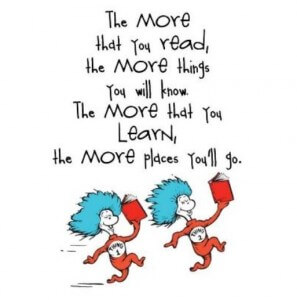 """The more that you read, the more things you will know. The more that you learn, the more places you'll go.""--Dr. Suess"