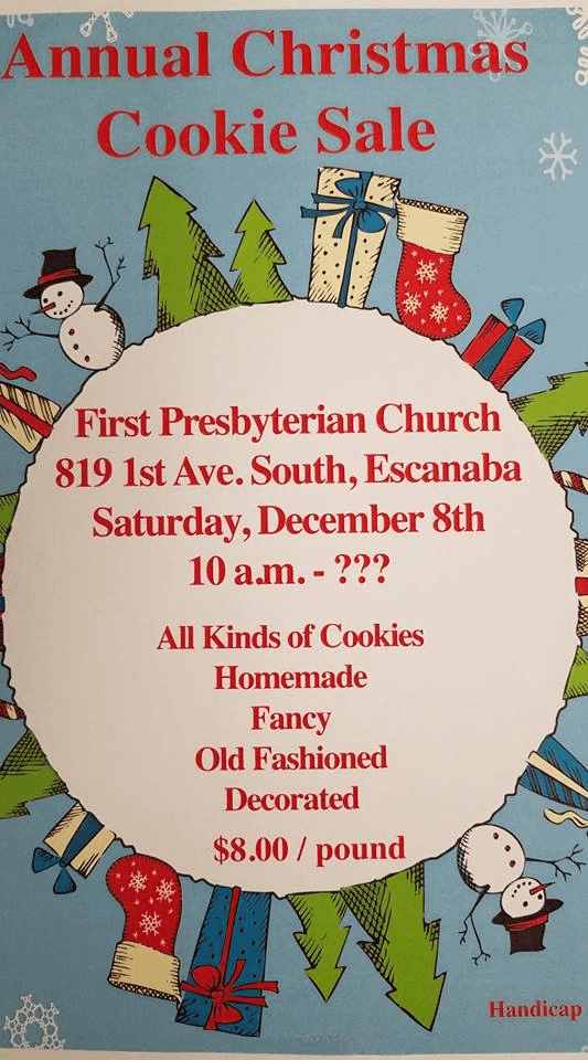 Annual Christmas Cookie Sale. First Presbyterian Church, 819 1st Ave. South, Escanaba. Saturday, December 8th starts at 10 am-?. All kinds of cookies: homemade, fancy, old fashioned, decorated. Cost $8.00 a pound.