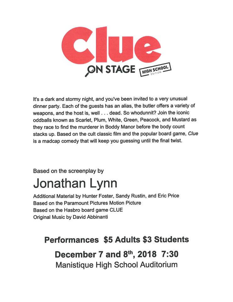 Clue on stage (high school edition). It's a dark and stormy night, and you've been invited to a very unusual dinner party. Each of the guests has an alias, the butler offers a vatiety of weapons, and the host is, well . . . dead. So whodunnit? Join the iconic oddballs known as Scarlet, Plum, White, Green, Pack, and Mustard as they rase to find the murderer in Boddy Manor before the body count stacks up. Based on the cult classic film and the popular board game, Clue is a madcap comedy that will keep you guessing until the final twist. Based on the screenplay by Jonathan Lynn. Additional material by Hunter Foster, SAndy Rustin, and Eric Price. Based onthje Paramount Pictures Motion Picture. Based on the Hasbro Board Gam, Clue. Original Music by David Abbinanti. Performaces $5 Adults and $3 for students. December 7 and 8th, 2018 at 7:30 pm in the Manistique High School Auditorium.