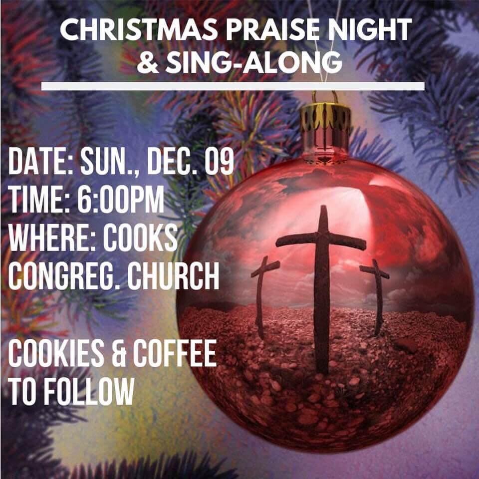 Christmas Praise Night & Sing-Along. Date: Sun., Dec. 09. Time: 6. pm, Where: Cooks Congreg. Church. Cookies and Coffee to Follow.