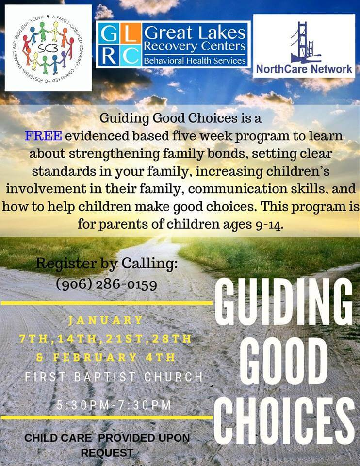 Great Lakes Recovery Centers-Behavioral Health Services. Guiding Good Choices is a Free evidenced based five week program to learn about strengthening family bonds, setting clear standards in your family, increasing children's involvement in their family, communication skills, and how to help children make good choices. This program is for parents of children ages 9-14. Register by calling (906) 286-0159. Guiding Good Choices, January 7th, 14th, 21st, 28th & February 4th. at First Baptist Church 5:30 pm- 7:30 PM. Child care provided upon request.