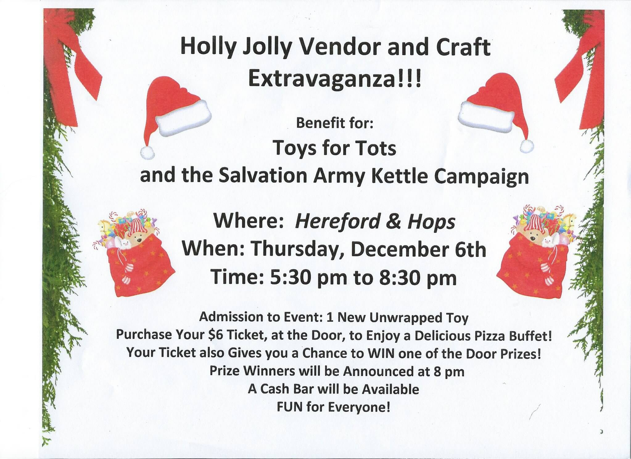 Holly Jolly Vendor and Craft Extravaganza on Thursday, December 6th, at Hereford & Hops in Escanaba - Any Time between 5:30 pm and 8:30 pm. This Event will Benefit 2 Local Non-Profit Charities - Toys for Tots and The Salvation Army Kettle Campaign. Admittance to this Event is a New Unwrapped Toy. There will be 10 Vendors/Crafters, located in the Back Dining Room Area, to Assist You with Your Holiday Shopping! The 10 Vendors/Crafters include: AVON, Lisa Ann Boutique, Tupperware, Pampered Chef, Lilla Rose, Scentsy, Leigh's Garden Winery, Moments in Time by Mickey, Blue Grace Boutique, and doTERRA Essential Oils! Plus Purchase Your $6 Ticket, at the Door, to Enjoy a Delicious Pizza Buffet! Your Ticket also Gives You a Chance to WIN one of the Door Prizes! Prize Winners will be Announced at 8 pm. Everyone is Welcome to Attend! FUN for All!