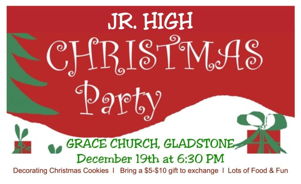Jr. High Christmas Party. Grace Church, Gladstone, on December 19th at 6:30 pm. Decorating Christmas Cookies. Bring a $5-$10 gifts to exchange. Lots of Food & Fun!