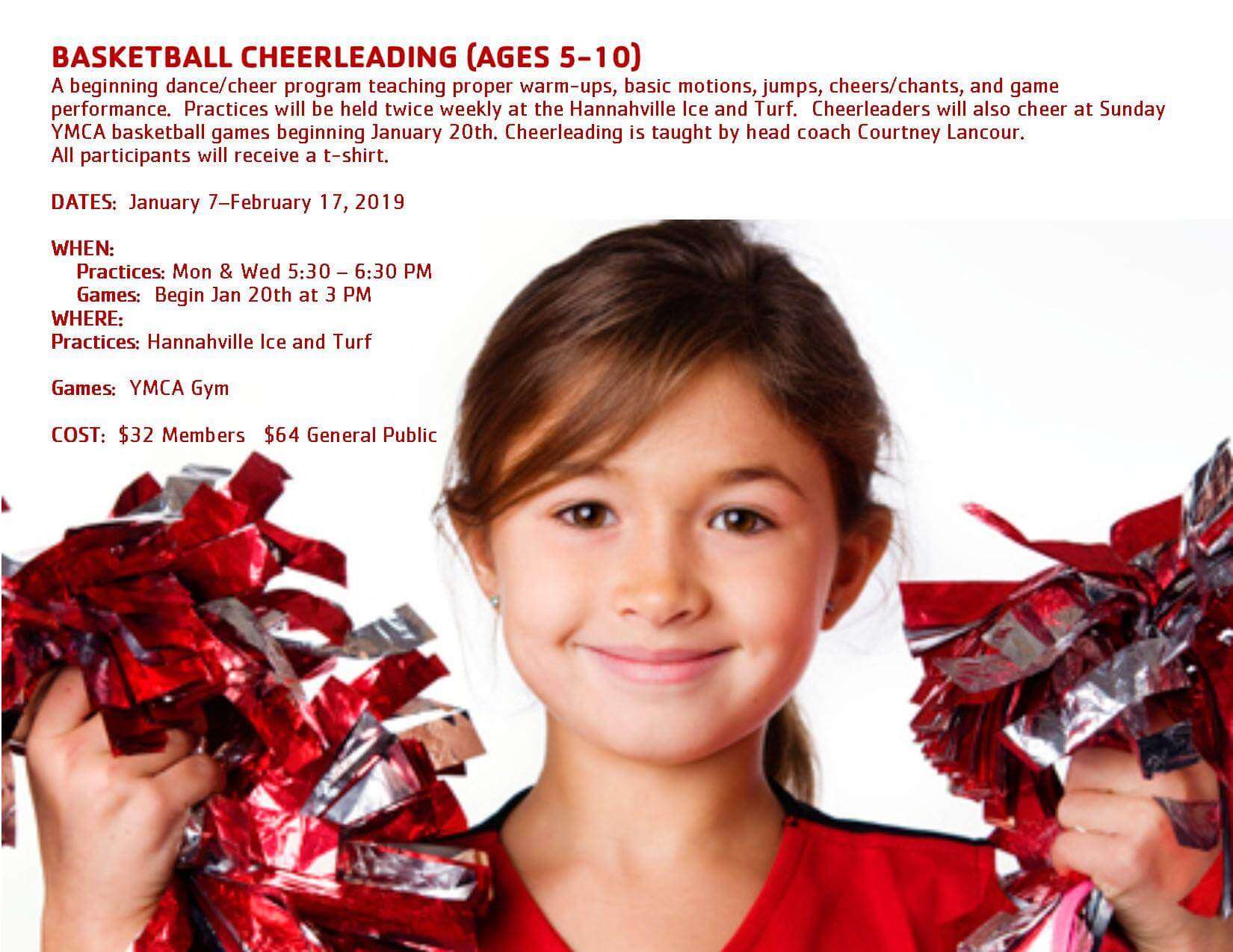 Basketball cheerlinging (ages 5-10). A beginning dance/cheer program teaching proper warm-ups, basic motions, jumps, cheers/chants, and game performance. Practices will be held twice weekly at the Hannaville Ice and Turf. Cheerleaders will also cheer at Sunday YMCA basketball games beginning January 20th. Cheerling is taught by head coach Courtney Lancour. All participants will receive a t-shirt. Dates January 7-February 17, 2019. When Practices: Mon. & Wed. 5:30-6:30 pm. Games: Begin Jan 20th at 3 pm. Where: Practices: Hanaville Ice and Turf. Games: YMCA Gym. Cost: $32 Members; $64 General Public