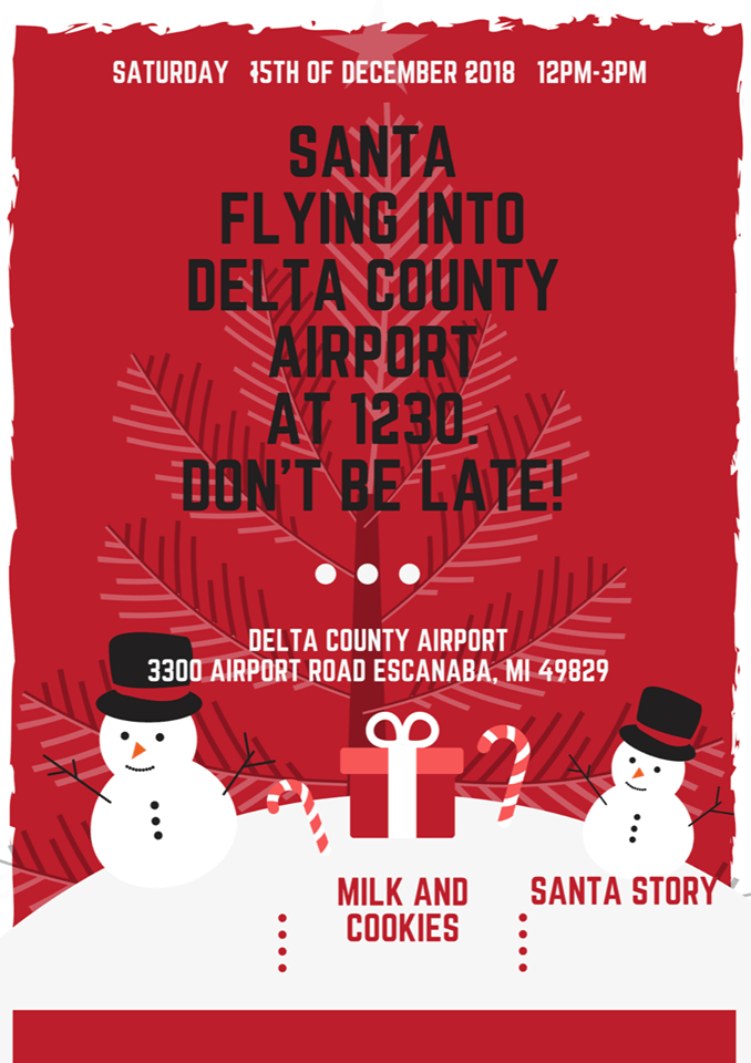 SAturday, 15th of December 2018. 12 pm- 3 pm. Santa is flying into Delta County Airport at 12:30 pm. Don't be late! Delta County Airport, 3300 Airport Road, Escanaba, Mi 49829. Milk and Cookies and Santa Story.