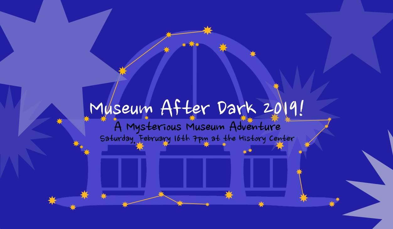 Museum After Dark 2019! A mysterious museum adventure. Saturday, February 16th, 7pm at the History Center.