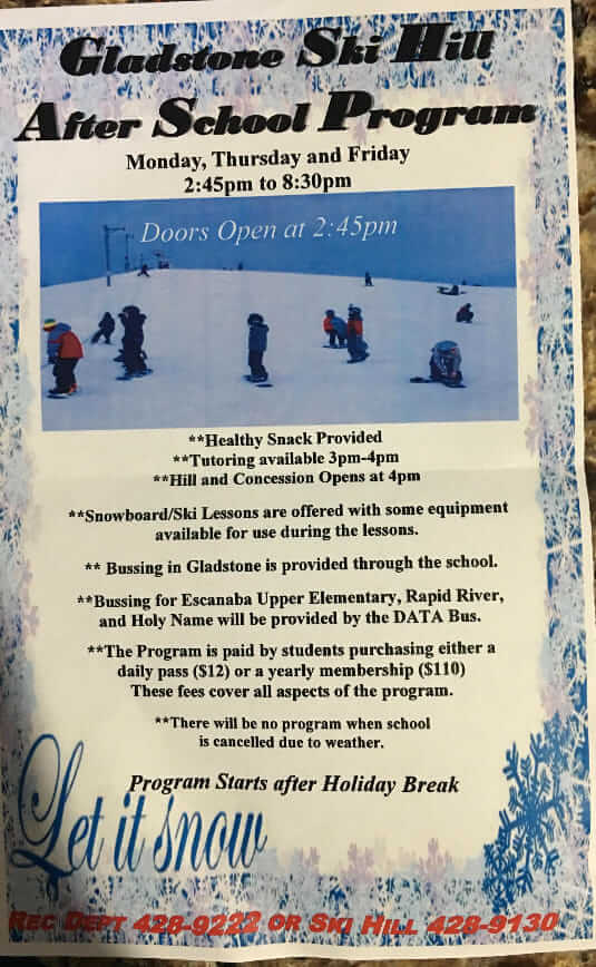 Gladstone Ski Hill After-School Program, Monday, Thursday and Friday 2:45pm to 8:30 pm. Doors Open at 2:45 pm. Healthy Snack provided, Tutoring available 3-4pm; Hill and Concession opens at 4pm. Snowboard/ski lessons are offered with some equipment available for use during the lessons. Buses in Gladstone is provided through the school. Buses for Escanaba Upper Elementary, Rapid River, and Holy Name will be provided by the DATA bus. The program is paid by students purchasing either a daily pass ($12) or a yearly membership ($110). These fees cover all aspects of the program. There will be no program when school is cancelled due to weather. Call Recreation Department: 428.9222 or the Skil Hill 428.9130