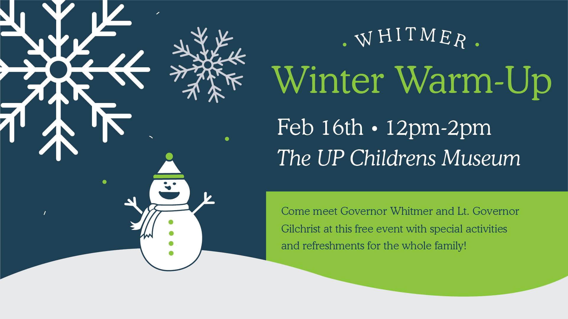 Whitmer Winter Warm-up. Feb. 16th. 12pm -2pm. The UP Children's Museum. Come meet Governor Whitmer and Lt. Governor Gilchrist at this free event with special activities and refreshments for the whole family!