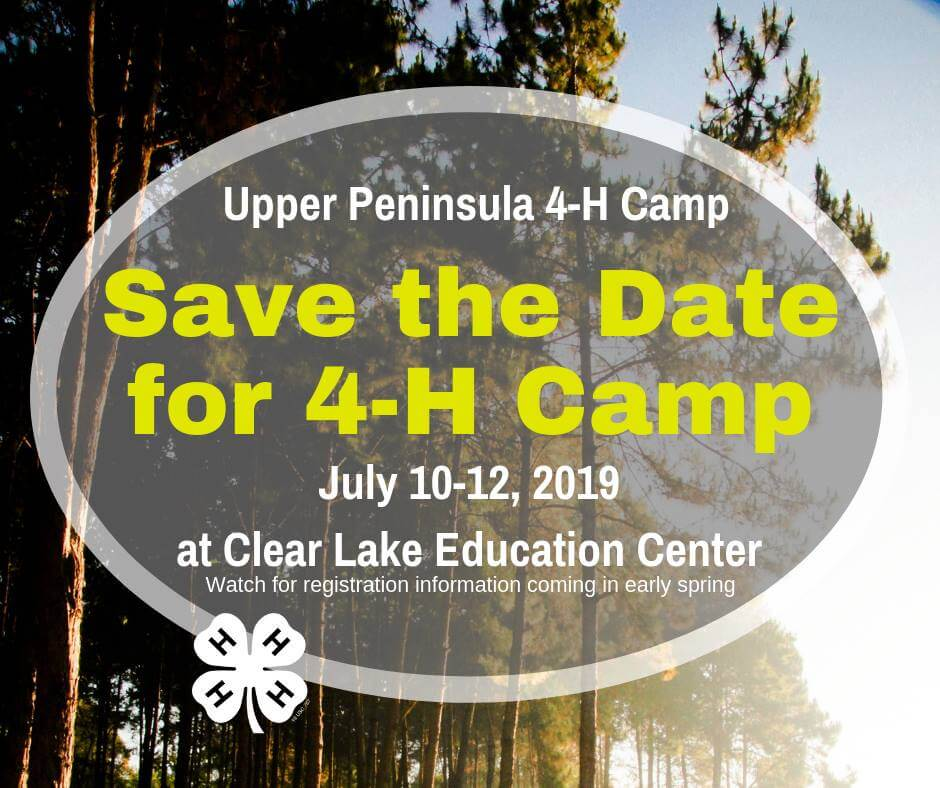 Upper Peninsula 4-H Camp. Sace the Date for 4-H Camp. July 10-12, 2019. at Clear Lake Education Center. Watch for registration information coming in early Spring.