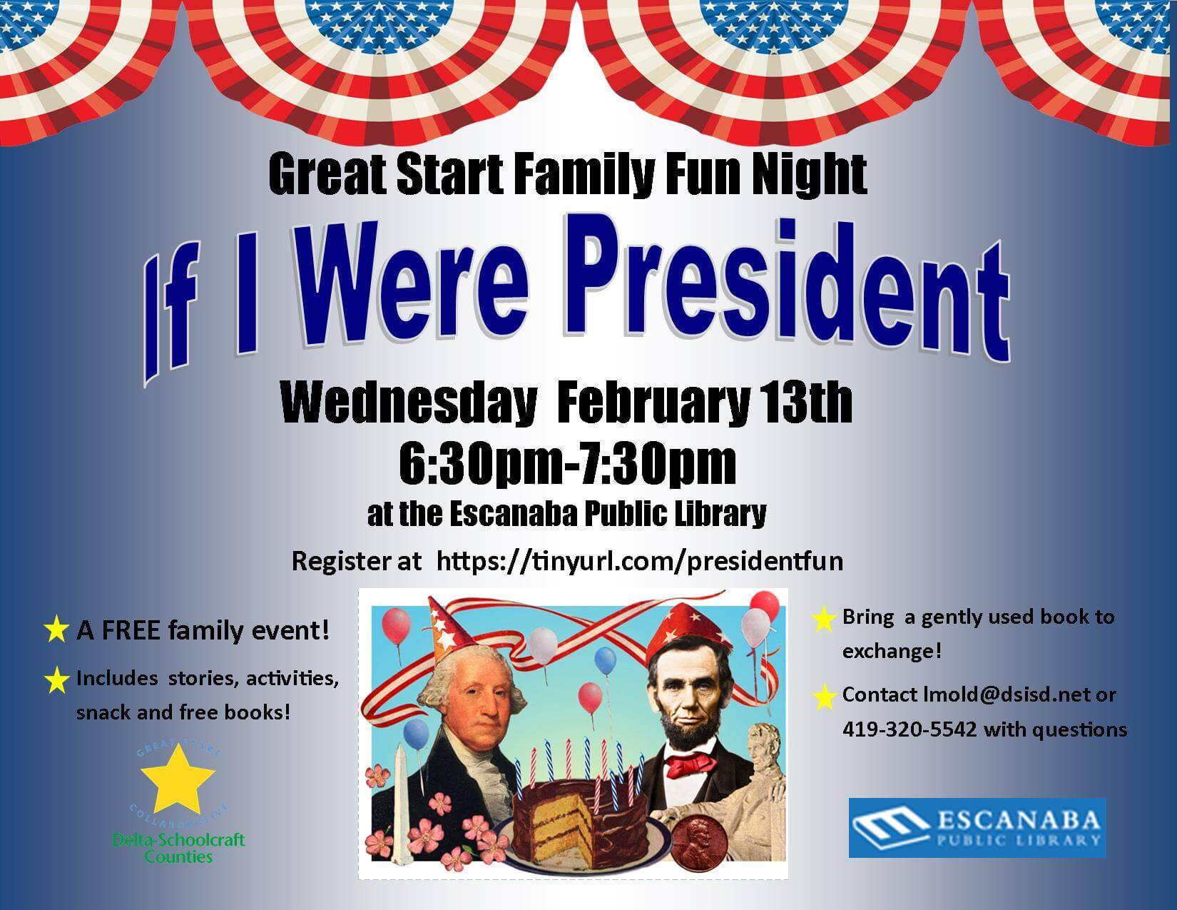 "Great Start family fun night. ""If I Were President."" Wednesday, February 13th. 6:30pm-7:30 pm. at the Escanaba public library. Register at https://tinyurl.com/presidentfun. A free family event! Includes stories, activities, snack and free books! Bring a gently used book to exchange! Contact lmold@dsisd.net or 419-320-5542 with questions."