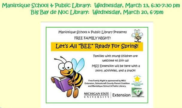 "Manistique School and Public Library: Wednesday, March 13, 2019, 6:30-7:30. Big Bay de Noc Library: Wednesday, March 20, 6-7. Manistique School and Public Library presents FREE FAMILY NIGHT! Let's All ""BEE"" Ready for Spring! Families with young children are welcome to join us! MSU EStension will be here with a story, activities, and a snack! Sponsored by MSU Extension, Schoolcraft County Parent Coalition and Manistiuqe School and Public Library"