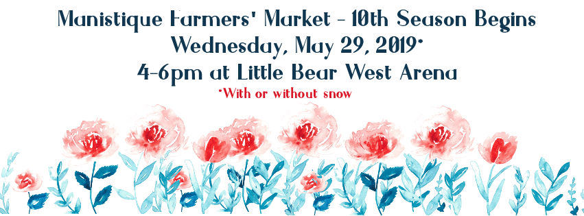 Manistique Farmer's Market 10th Season Begins, Wednesday, May 29th, 2019, 4-6 pm at Little Bear West Arena *With or without snow