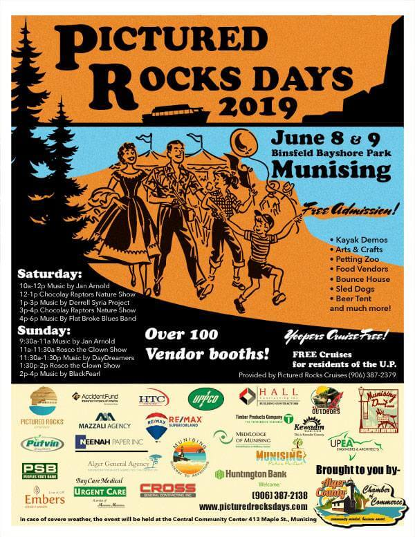 Pictured Rocks Days 2019. June 8 & 9. Binsfeld Bayshore Park, Munising. Free Admission for Yoopers. Kayak Demos. Arts and Crafts, petting zoo, food vendors, bounce house, sled dogs, beer tent and much more. Yoopers cruised Free by showing ID of U.P. residency. Over 100 vendor booths! Saturday: 10a-12p Music by Jan Arnold, 12-1p Chocolay Raptors Nature Shor, 1-3p Music by Derrell Syria Project, 3-4 Chocolay Raptors Nature Show, 4-6p Music by Plat Broke Blues Band. Sunday: 9:30a-11 am Music by Jan Arnold, 11a-11:30a Rosco the Clown Show, 11:30a-1:30p Music by DayDreamers, 1:30p-2p Rosco the Clown Show, 2-4p Music by Black Pearl.