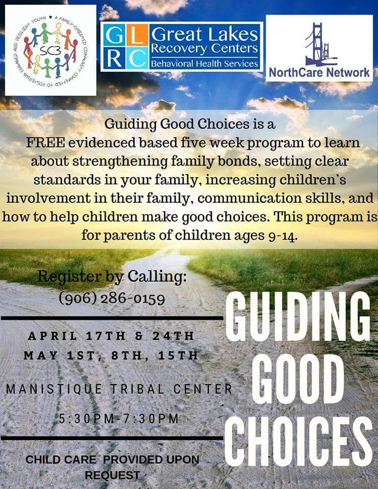 Guiding Good Choices is a FREE evidenced based five week program to learn about strenghtening family bonds, setting clear standards in your family, increasing children's involvement in their family, communication skills, and how to help children make good choices. Register by calling 906-286-0159.Come and learn about setting loving and healthy boundaries around substance use with your children as they approach the teen years, and meet other parents who can relate! Guiding Good Choices is presented in five 2-hour workshops for families of kids age 9-14. Wednesdays April 17th, 24th, and May 1st, 8th, and 15th at the Manistique Tribal Center (Conference Room) Refreshment provided at each session with a family meal on May 1st. Child care provided upon request.