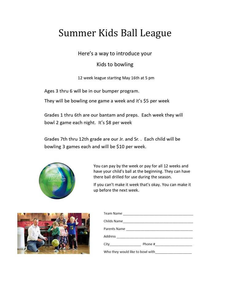 Summer Kids Ball League, Here's a way to introduce your kids to bowling. 12 week league starting May 16th at 5 pm. Ages 3-6 will be in our bumper program. They will be bowling one game a week and it's $5 per week. Grades 1-6th grade are our bantam and preps. Each week they will bowl 2 games each night. It's $8 per week. Grades 7th thru 12th grade are our Jr. and Sr. Each child will be bowling 3 games each and will be $10 per week. YOu can pay by the week or pay for all 12 weeks and have yourl child's ball drilled for use during the season. If you can't make it a week that's okay because you can make it up before the next week.