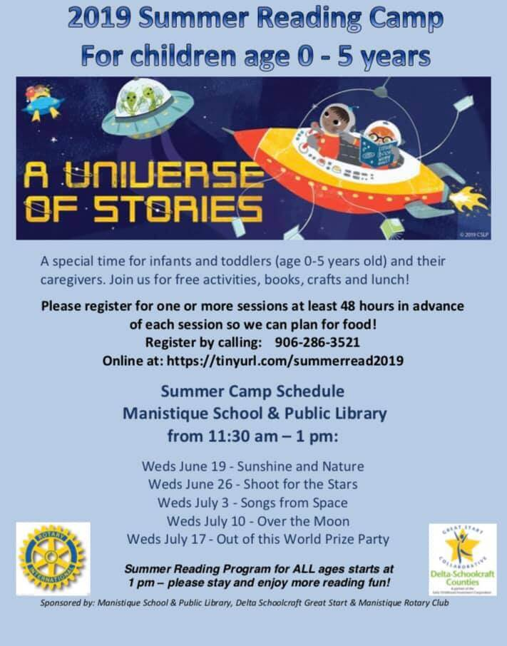 2019 Summer REading Camp for children age 0-5 years. A Universe of Stories. A special time for infants and toddlers (age 0-5 years old) and their caregivers. Join us for free activities, books, crafts and lunch! Please register for one or more sessions at least 48 hours in advance of each session so we can plan for food! Register by calling 906-286-3521. Online at : https//tinyurl.com/summerread2019. Summer Camp Schedule. Manistique Scholl & Public Library from 11:30 am - 1 pm: Wed. June 19-Sunshine and Nature; Wed. June 26-Shoot for the Stars; Wed. July 3-Songs from Space; Weds. July 10-Over the Moon; Wed.July 17-Out of this Worlds Prize Party. Summer Reading Program for ALL ages starts at 1pm-please stay and enjoy more reading fun! Sponsered by: Manistique School & Public Library, Dela Schoolcraft Great Start & Manistique Rotary Club.