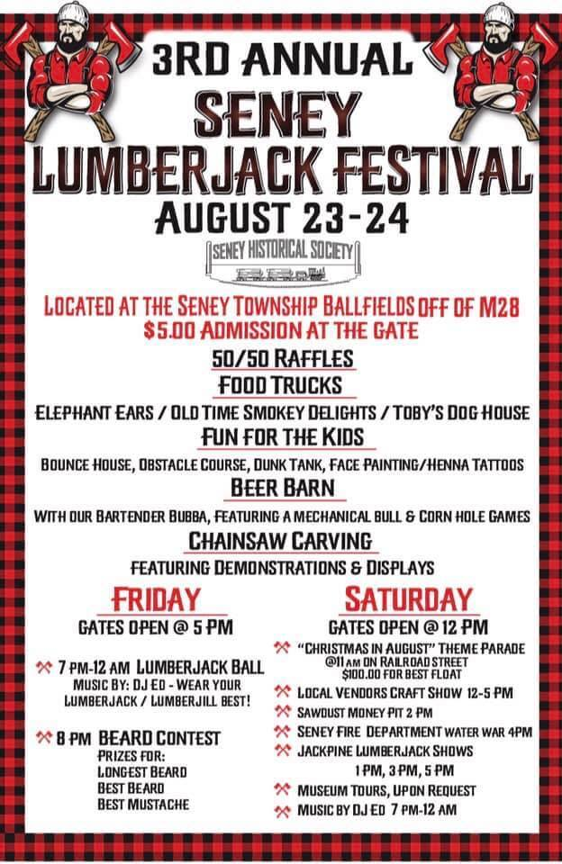 3rd Annual Seney Lumberjack Festival, august 23-24, Seney Historical Society, Located at the Seney Townshiop Ballfields off of M28. $5 admission at the gate, 50/50 Raffles, food trucks, elephan ears, oldtime smokey delights, toby's dog house, fun for the kids, bounce house, obstacle course, dunk tank, face painting, henna tattoos, beer barn, with our bartender bubba, feating a mechanical bull and corn hole games, chainsaw carving featuring demonstrations and displays, Friday: gates op at 5 pm, 7-12 am Lumberjack ball with music by DJED and wear lyour lumberjack and lumber jill best! 8 pm Beard Contect prices for Longest beard best beard and best mustache. SATURDAY: gates open @ noon-chirstmas in august theme parade at 11 am on the railroad street. $100 prise for best float. Local vendors craft show 12-5 pm, sawdust money pit 2pm, Seney Fire department water wars at 4pm, Jackpine Lumberjack shows 1pm, 3pm, and 5 pm. Museum Tours, Upon Request, Music by DJED 7-12 am