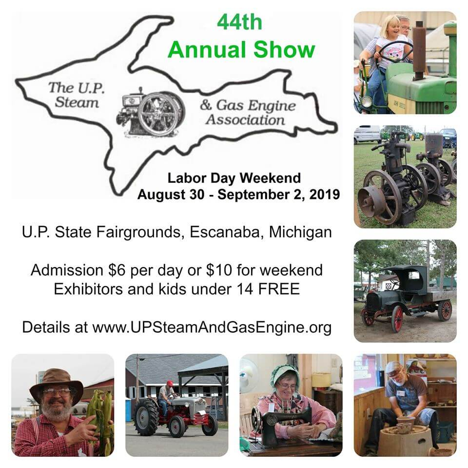 44th Annual Show of the U.P. Steam and Gas Engine Association. Labor Day Weekend, August 30-September 2, 2019. UP State Fairgrounds, Escanaba, Michigan. Admission $6 per day or $10 for weekend pass. Exhibitors and kids under 14 are Free. Details at www.UPSteamAndGasEngine.org