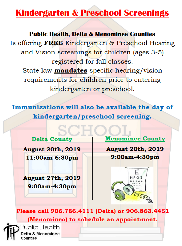 kindergarten and preschool screenings, public health, delta and Menominee Counties is offering free kindergarten adn preschool hearing and vision screenings for children ages 3-5, registered fro Fall classes. State law mandates specific hearing and vision requirements for children prior to entering kindergarten or preschool. Immunizations will also be available the day of kindergarten and preschool screening. Delta County: August 20th, 2019 from 11 am to 6:30 pm, and August 27th, 2019 from 9 am-4:30 pm. Menominee County: August 20th, 2019 from 9 am to 4;30 pm. Please call 906.786-4111 for Delta County or 906-863-4451 for Menominee County to schedule and appointment. Public Health Delta & Menominee Counties.