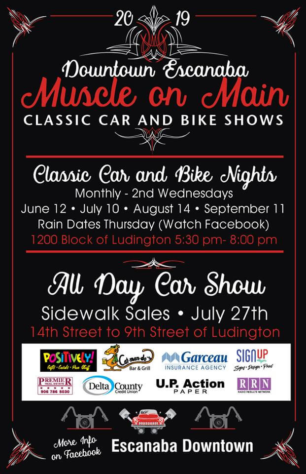 2019 Downtown Escanaba, Muscle on Main classic car and bike shows. classic care and bike nights, Monthly-2nd wednesday, August 14th and september 11. Rain dates Thursday (watch Facebook) 1200 block of ludingiton 5:30-8 pm. All day car show sidewalk sales. 14th street to 9th street of Ludington.. More information on Facebook for Escanaba Downtown.