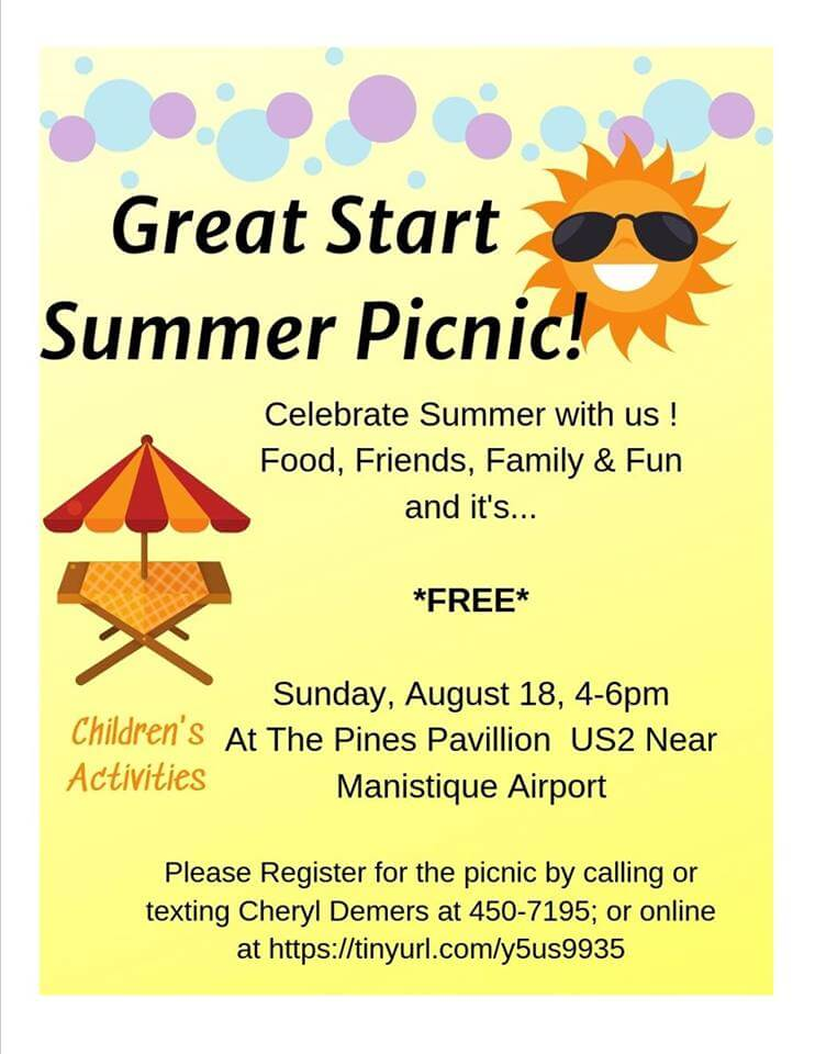 Great Start Summer Picnic! Celebrate Summer with us! Food , Friends, and Family and Fun and it's *FREE* Children's Activities. Sunday, August 18, 4-6 pm. At the pines Pavillion , US-2 Neat Manistique Airport. Please register for the picnic by calling or texting Cheryl Demers at 450-7195; or online at https://tinyurl.com/y5us9935