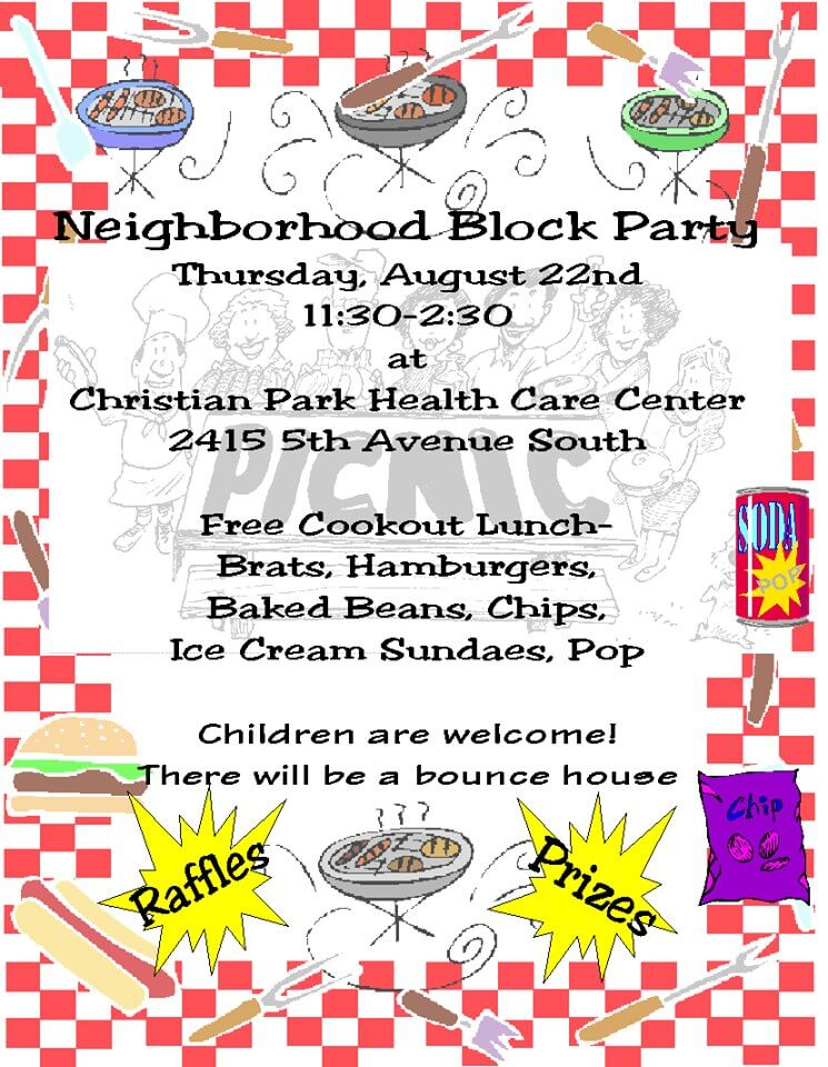 Neighborhood Block Party. Thursday, August 22nd, 11:30-2:30 at Christian Park Health Care Center, 2415 5th Ave. South, Free cookout Lunch-brats, hamburgers, baked beans, chips, ice cream sundaeis, pop, Children are welcome! There will be a counce house, Raffles, Prizes.