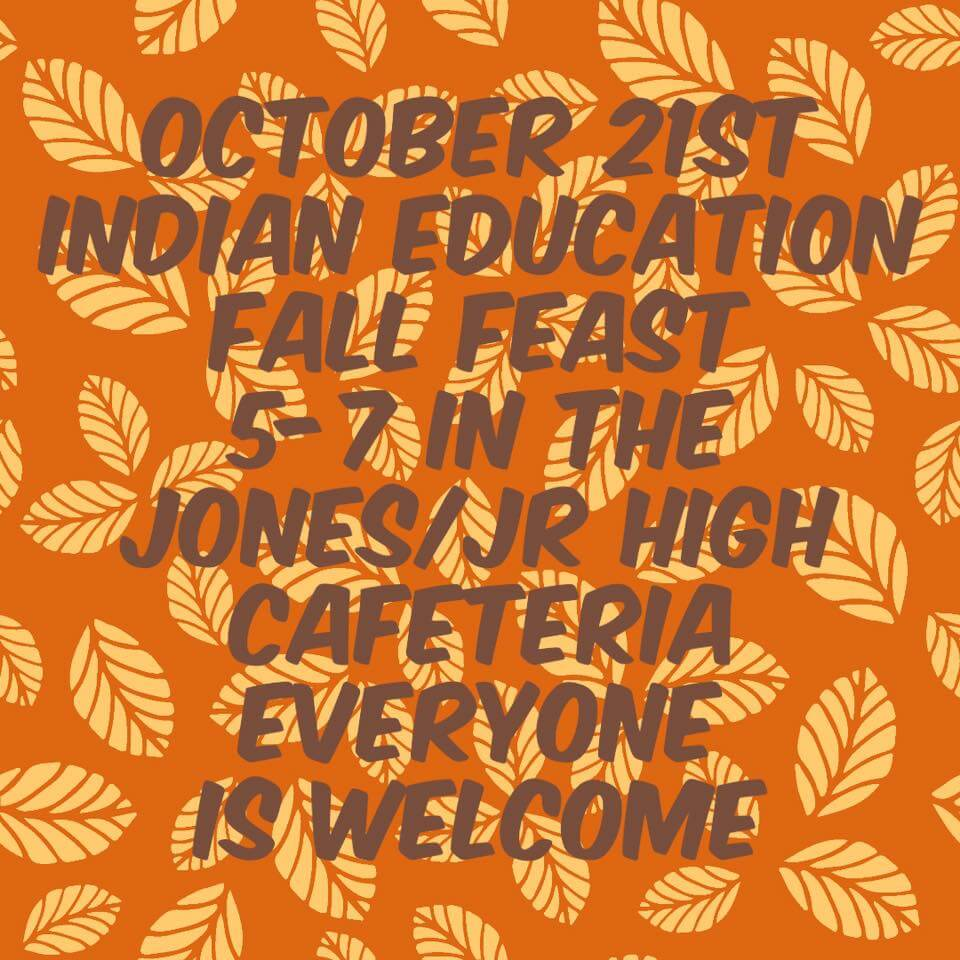 october 21st. Indian Education Fall Fest. 5-7 in the Jones/Jr. High Cafeteria. Everyone is welcome.