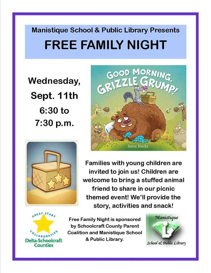 Manistique School & Public Library presents FREE Family Night. Wednesday, Sept. 11th, 6:30 to 7:30 pm. Families with young children are invited to join us! Children are welcome to bring a stuffed animal friend to share in our picnic themed event! We'll provide the story (Good Morning, Grizzle Grump!), activites and snack! Free Family Night is sponsored by Schoolcraft County Parent Coalition and Manistique School & Public Library.
