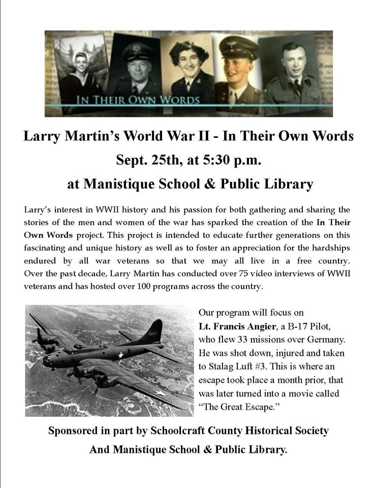 """In Their Own Words Series. Larry Martin's World War II-In their own words, Sept. 25th, at 5:30 p.m. at Manistique School and Public Library. Larry's interest in WWII history and his passion for both gathering ans sharing the stories of the men and women of the war has sparked the creation of the In Their Own Words project. This project is intended to educate further generation on this fascinating and unique history as wells as to foster an appreciation for the hardships endured by all war veterans so that we may all live in a free country. Over the past decade, Larry Martin has conducted over 75 video interviews of WWII veterans and has hosted over 100 programs across the country. Our program will focus on Lt. Francis Angier, a B-17 Pilot, who flew 33 mission over Germany. He was shot down, injured and taken to Stalag Luft #3. This is where an escape took place a month prior, that was later turned into a movie call """"The Great Escape."""" Sponsered in part by SChoolcraft County Historical Society and Manistique School and Public Library."""