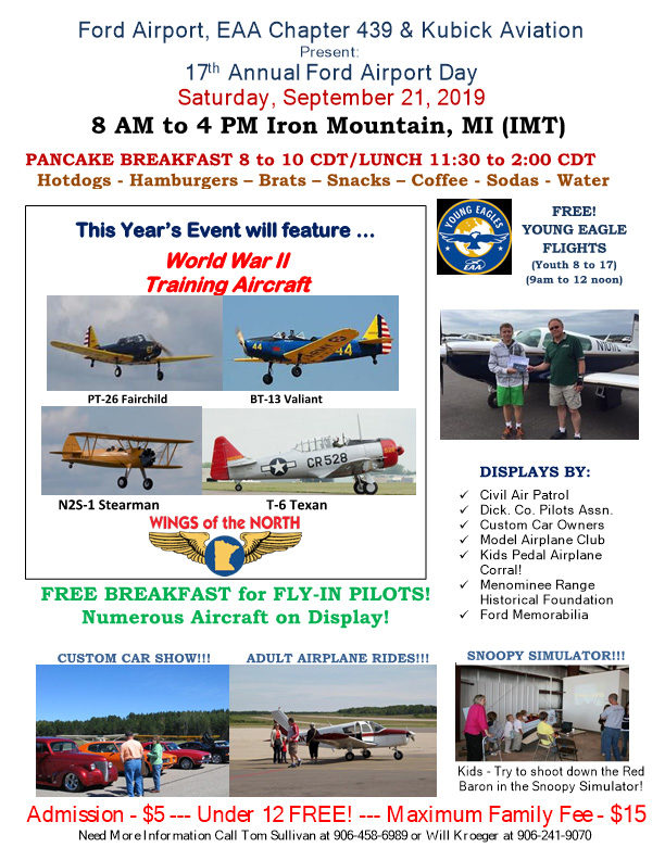 Ford Airport, EAA Chapter 439 & Kubick Aviation Present: 17th Annual Airport Day, Saturday, September 21, 2019 8 am to 4 PM Iron Mountain, MI (IMT) Pancake Breakfast 8 to 10 CDT/Lunch 11:30 to 2:00 CDT. Hot dogs-Hamburger-Brats-Snack-Coffee-Soda-Water. FRee! Young Eagle Flights (youth 8 to 17, 9am to 12 noon). Displays by: Civil Air Patrol, Dickinson County Pilots. Association, Custom Car Owners, Model Airplane club, kids pedal airplane corral, Menominee Range histical foundation, Ford Memorabilia. Snoopy simulator!!! kids tory to shoot down the Red Baron in the Snoopy Simulator! This year's event will feature World War 2 Training aircraft: PT-26 Fairchild, BT-13 Valiant, N25-1 Stearman, T-6 Texan Wings of the North. Free Breakfast for FLY-IN Pilots! Numerous aircraft on display custom car show. adult airplane rieds. Admission $5, under age 12 is Free, Maximum family fee is $15. Need more infomation call Tom Sullivan at 906-458-6989 or Will Kroeger at 906-241-9070