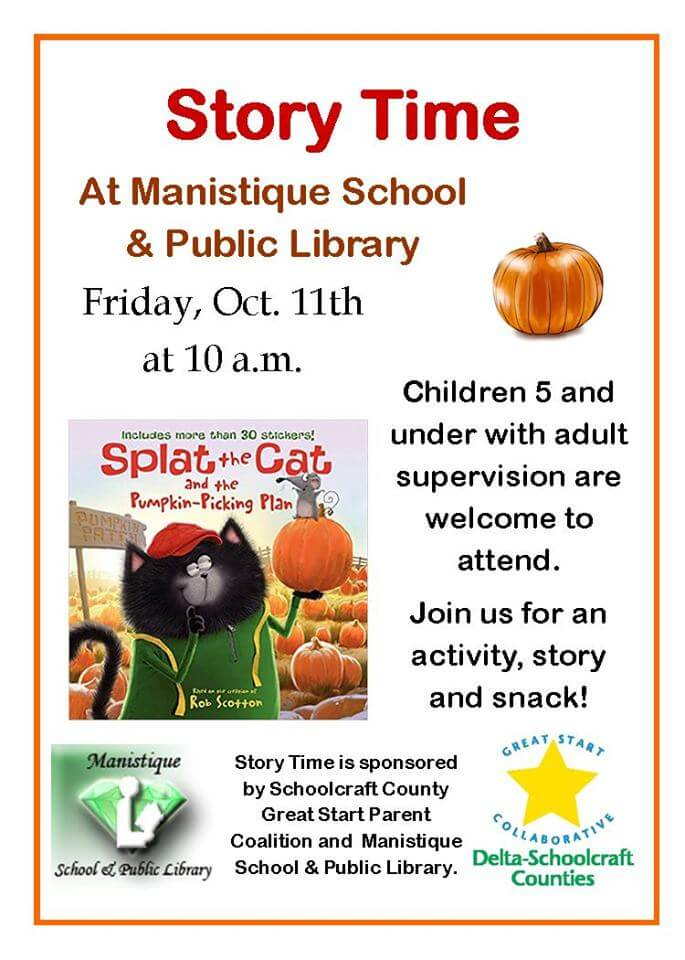 Story Time at Manistique School & Public Library. Friday, Oct. 11th at 10 a.m. Children 5 and under with adult supervision are welcome to attend. Join us for an activity, story and snack! Splat the Cat and the Pumpkin-Picking Plan. brought to you by Manistique School at Public Library Story Time is psonsored by Schoolcraft County Great Start Partent Coalition and Manistique School & Public Library. Great Start Collaborative Delta-Schoolcraft Counties