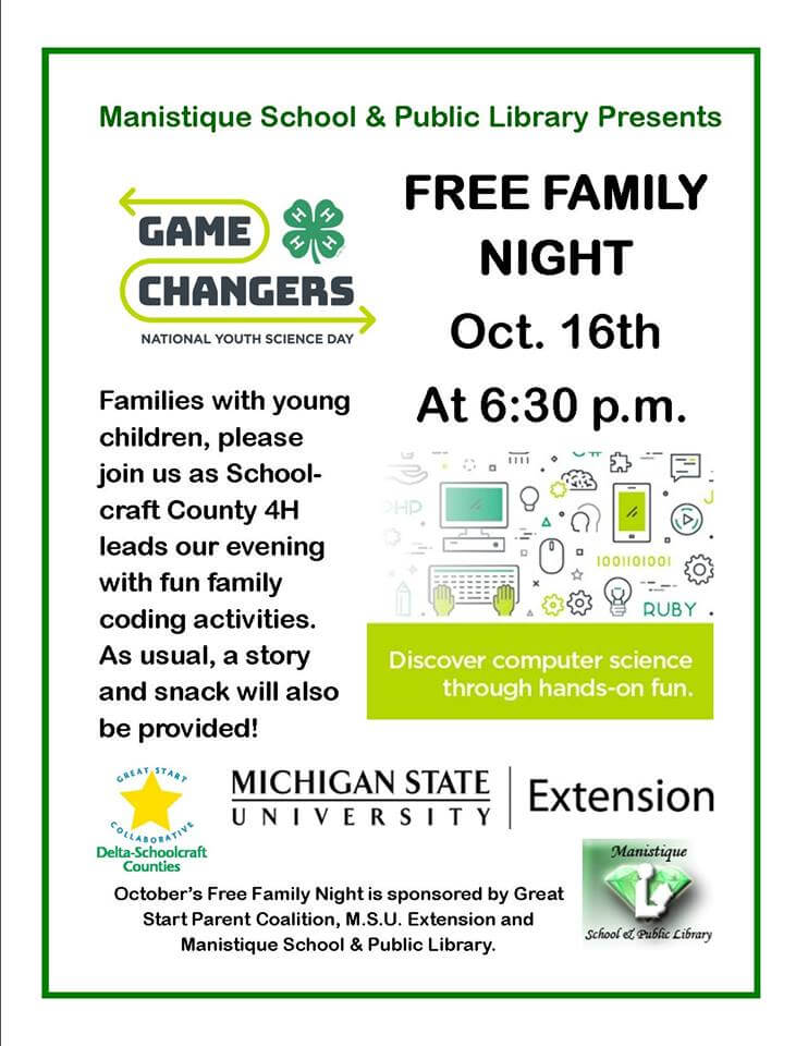 Manisitque School & Public Library Presents. Free Family Night Oct. 16th at 6:30 pm. Discover computer science through hand-on fun. Game Changes National Youth Science Day. Families with young children, please join us as Schoolcraft County 4H leads our evening with fun family coding activites. AS usual, a story and snack will also be provided! October's Free Family Night is sponsored by Great Start Parent Coalition, MSU Extension and Manistique School & Public Library.