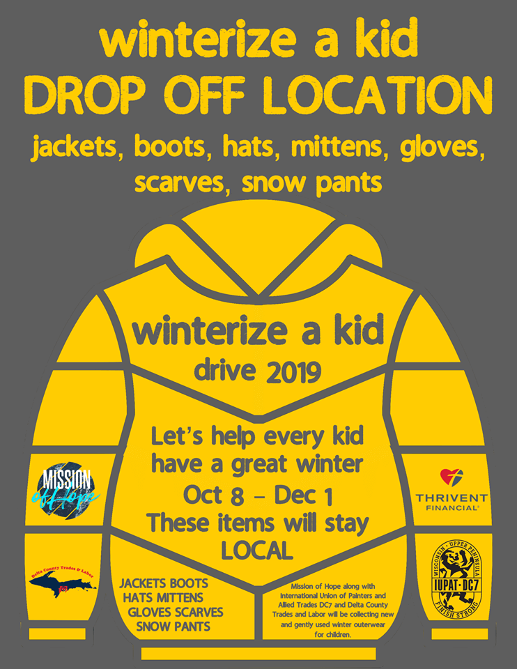 "WINTERIZE A KID! Has officially LAUNCHED! We'd love to have your help in making sure kids get WINTERIZED! You can donate funds that will help buy supplies and be delivered through: www.missionofhope.net/donate Just put in the ""special community designation"" WINTERIZE You can drop off NEW / LIGHTLY USED items at: GLADSTONE: Covenant Church, New Horizons Free Methodist, Thrivent 823 Delta Ave ESCANABA: Harbor Lights Church of God, Wellspring Community Church, Salvation Army, Immanuel Lutheran, Delta Plaza Mall in the food court. We will be collecting items through December 1. Jackets, boots, hats, mittens, gloves, scarves, snow pants."