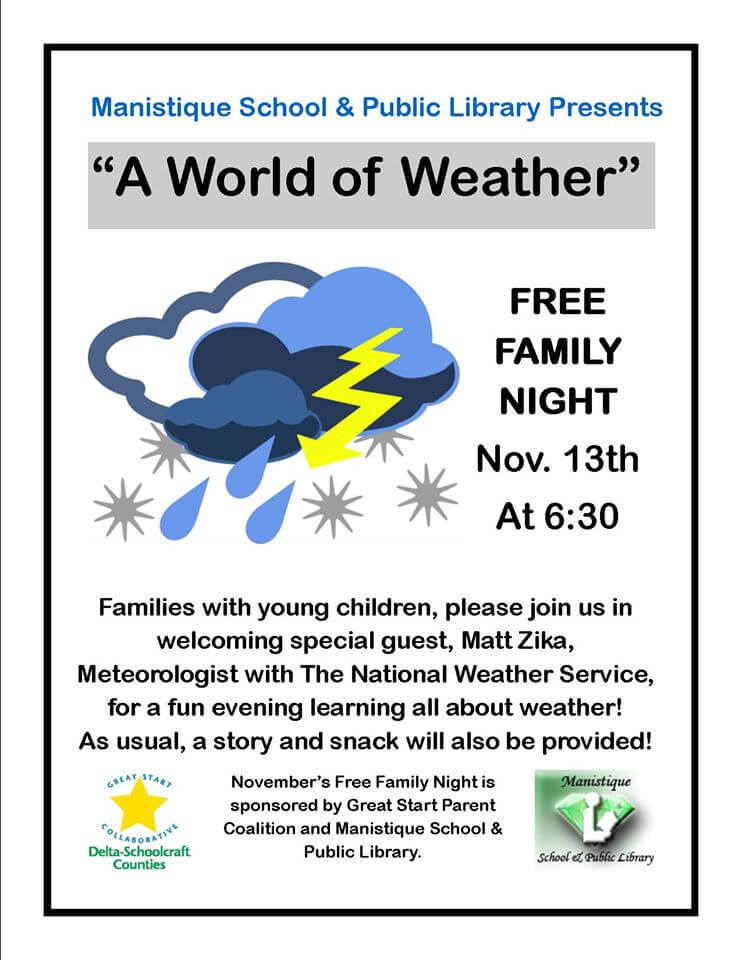 "Mansitique School & Public Library Presents ""A World fo Weather"" Free Family Night Nov. 13th at 6:30. Families wit h young children, please join us in welcoming spacial guest, Matt Zika, Meteorologist with The National Weather Service, for a fun evening learning all about weather! As usual, a story and snack will also be provided! November's Free Family Night is sponsored by Great Start Parent Coalition and Manisitque School & Public Library"