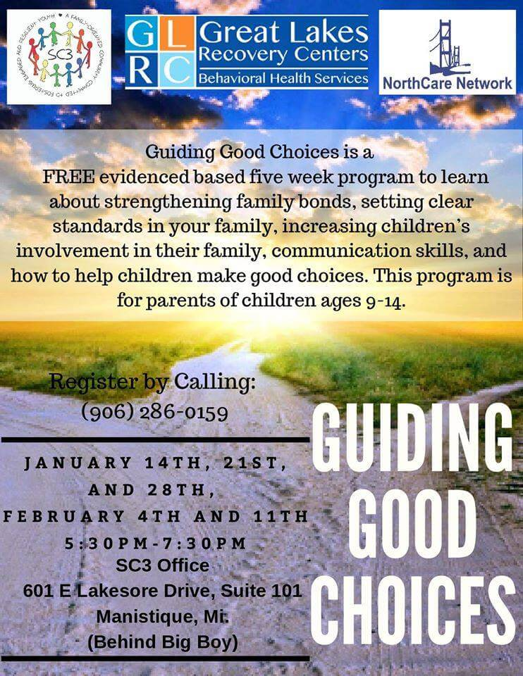 Great Lakes Recovery Center Behavioral Health Services. Guiding Good Choices is a a Free eveidenced based five week program to learn about strengthening family bonds, setting clear standards in your family, increasing children's involvement in their family, communication skills, and how to help children make good choices. This program is for parents of children ages 9-14. Register by caqlling (906) 286-0159. January 14th, 21st, and 28th, February 4th and 11th. 5:30pm-7:30pm, SC3 Office, 601 E. Lakeshore Drive, Suite 101, Manistique, MI (behind Big Boy) Guiding Good Choices.