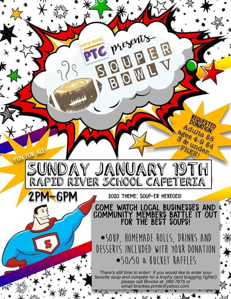 Rapid River PTC presents souper Bowl 5. REquested donation adults $8, ages 4-9 $4 and under age 3 is free. Fun for All! Sunday January 19th rapid river school cafeteria. 2020 theme souper-er hearoes! 2pm-6pm. Come watch local businesses and community members battle it out for the best soups! : soup, homemade rolls, drinks and desserts included with your donation. 50/50 and bucket raffles. There's still time to enter! If you would like to enter your favorite soup and compete for a trophy (and bragging rights!) please call Brooke at 280-7875 or email brookes.print@yahoo.com