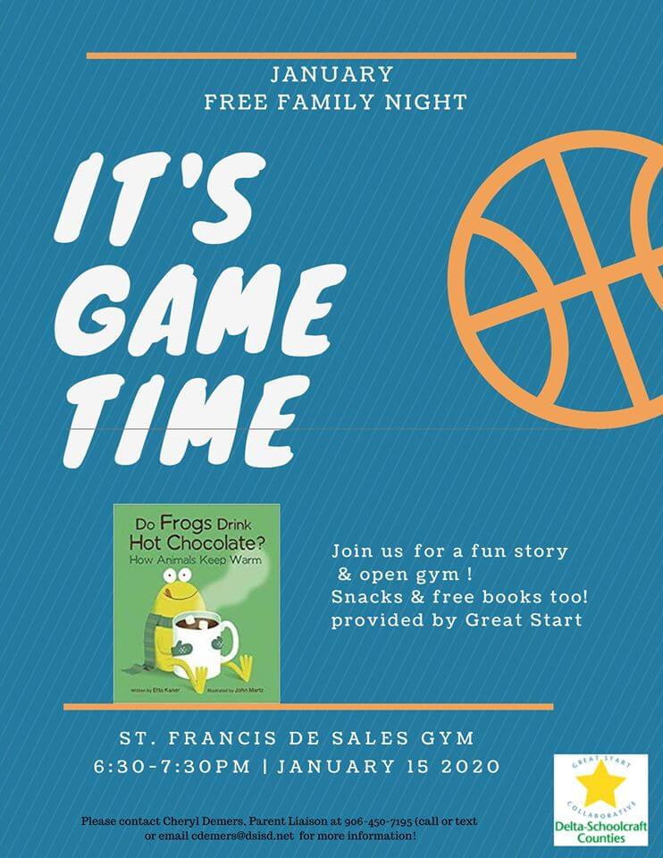 January Free Family Night. It's Game Time. Joinus for a fun story & open gym! Snacks & Free books too! provied by Great Start. St. Francic de Sales Gym 6:30-7:30 pm January 12, 2020/ Please contact Cheryl Demers. Parent Liason at 906-450-7195 call or text or email cdemers@dsisd.net for more information!