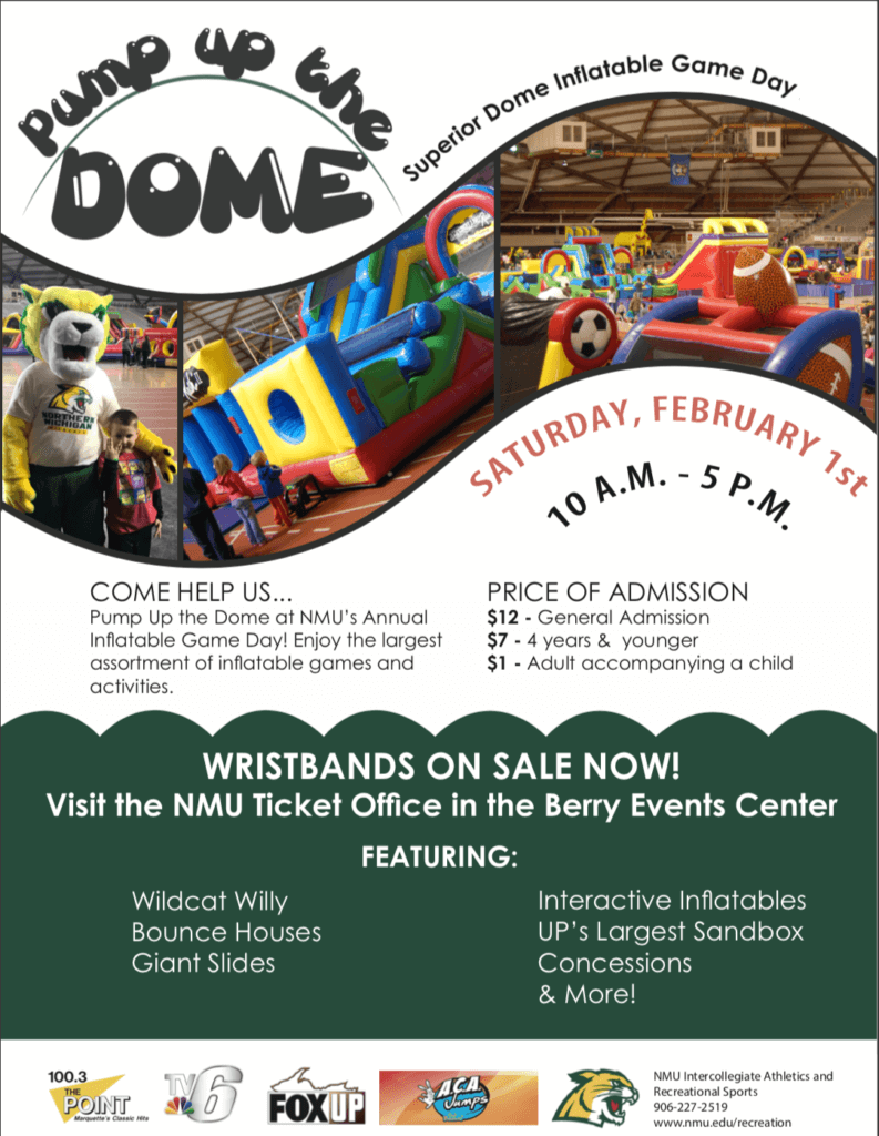 Pump up the Dome. Superior Dome Inflatable Game Day. Saturday, Febuary 1st. 10 am to 5 pm. Come Help us pump up the Dame at NMU's Annual Inflatable Game Day! Enjoy the largest assortment of inflatable games and activities. Price of admission: $12 general admission, $7 age 4 and younger. $1 adult accompanying a child. Wristbands on sale now! Visit the NMU ticket office in the Berry Events Center featuring: Wildcar Willy , Bounce HOuses, Giant Slides, Interactive Inflatables, UP's Largest Sandbox, Concessions & More!