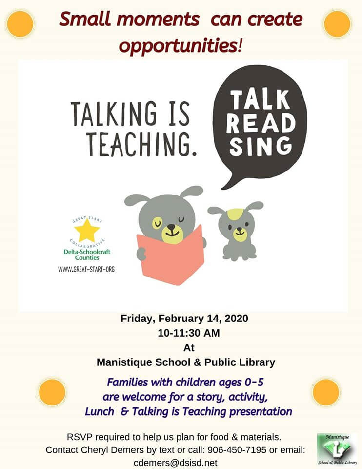 Small Moments can ceate opportunities! Talking is teaching. Talk, read, sing. Friday, February 14, 2020 from 10-11:30 am at Manistique School and public library. Families with children ages 0-5 are welcome for a story, activity, lunch and talking is teaching presentation. RSVP required to help us plan for the food and materials. Contect Cheryl Demers by text or call: 906-450-7195 or email: cdemers@dsisd.net