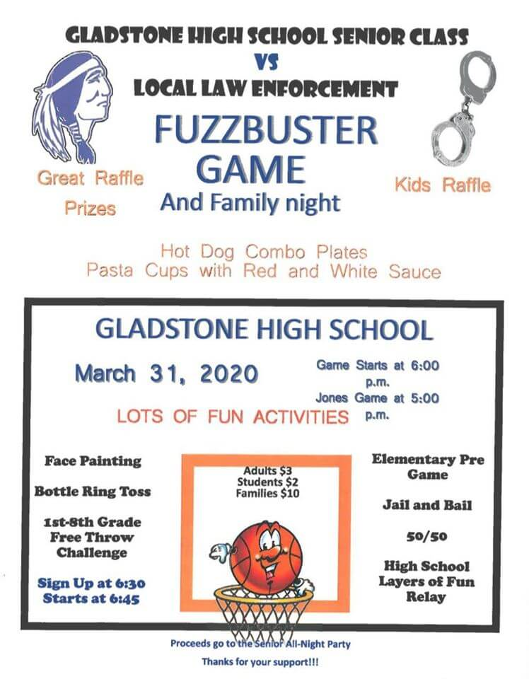 Gladstone High School Senior Class vs. Local Law Enforcement Fuzzbuster Game and family night at the Gladstone High School March 31, 2020 Game Starts at 6 pm. Jones games is at 5 pm . Losts of Fun Activities. Losts of fun activities: face painting, bottle ring toss, 1st-8th grade free throw challange, sign-up at 6:30 and starts at 6:45. Elementary pre-game, jail and bail, 50/50, High school layers of fun relay, Great raffle, Prizes, Kids raffle, hot dogs combo plates, pasta with cups of red or white sauce. . Aduls $3, Students $2, Families $10. Proceeds to to the Senior All-Night Party. Thanks for your support.