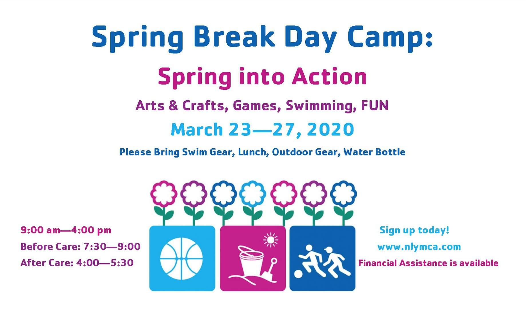 Spring Break DAy Camp: Spring into Action, arts and crafts, games, and swiming, FUN. March 23-27, 2020 Please bring swim gear, lunch, outdoor gear and water bottle. 9am-4pm Before care is from 7:30-9am. After care is 4pm- 5:30. Sign up today. www.nlymca.com. Financial assistance is available.