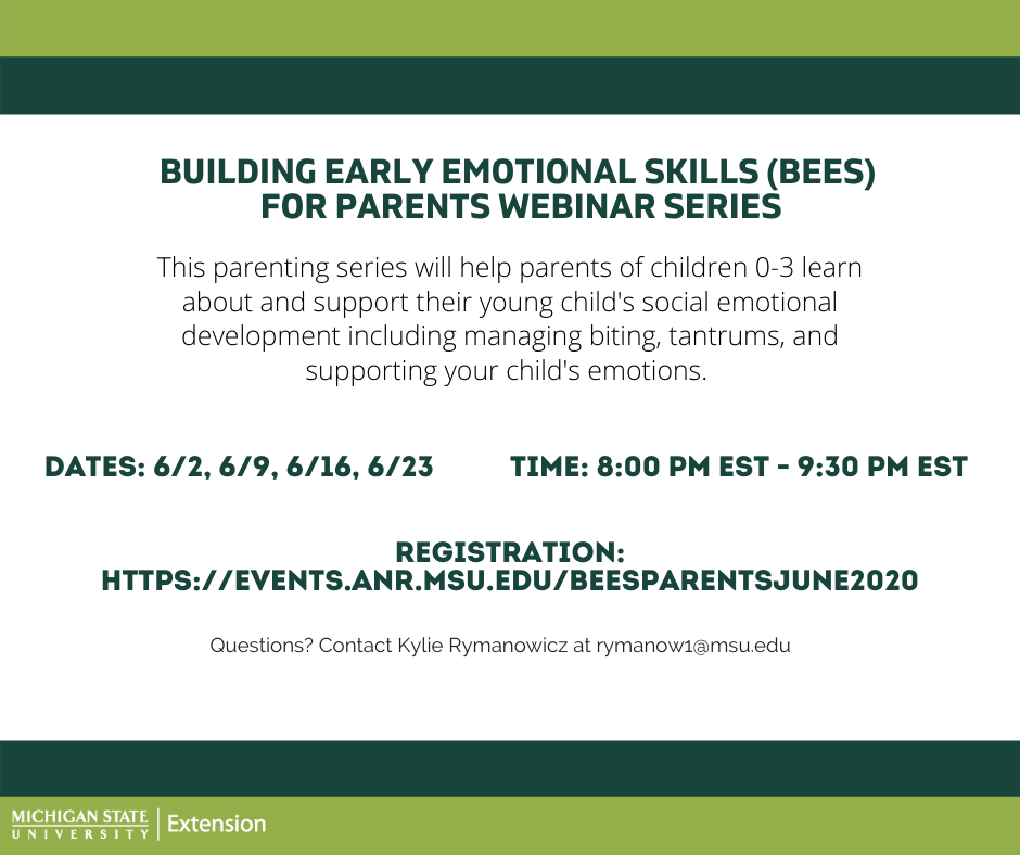 Building early emotional skills (BEES) for parents webinar series. This parenting series will help parents of children 0-3 learn about and support their young child's social emotional development including managing biting, tantrums, and supporting your child's emotions. Dates: 6/2, 6/9, 6/16, 6/23. Time: 8pm-9:30 pm est. Registration: https://events.anr.msu.edu/beesparentsjune2020. Questions? contact Kylie Rymanowicz at rymanowi@msu.edu