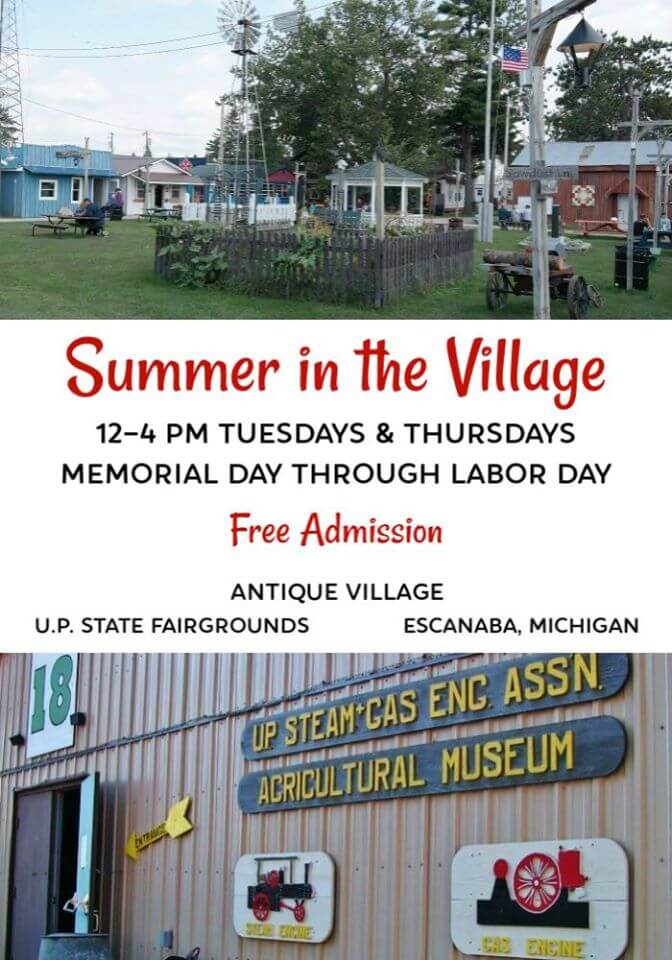 Summer in the Village 12-4 pm Tuesdays & thursdays, Memorial Day through Labor Day. Free Adminission to Antique Village at the U.P. State Fairgrounds, in Escanaba, MIchigan
