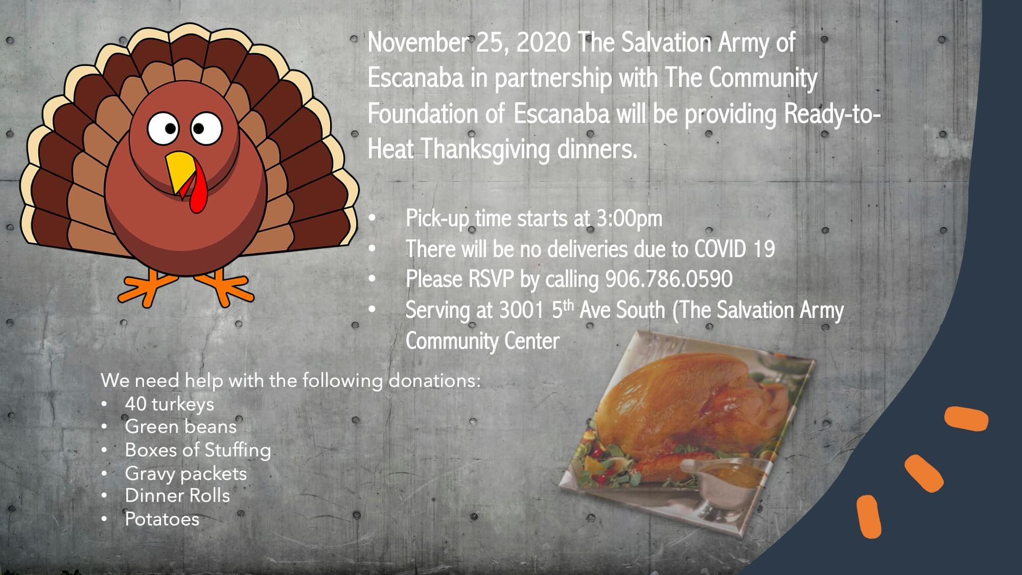 November 25, 2020 The Salvation Army of Escandaba in partnership with the Community Foundation of Escanaba will be providing Ready-to-Heat Thanksgiving dinners. Pick-up times starts at 3pm. There will be no deliveries due to vovid