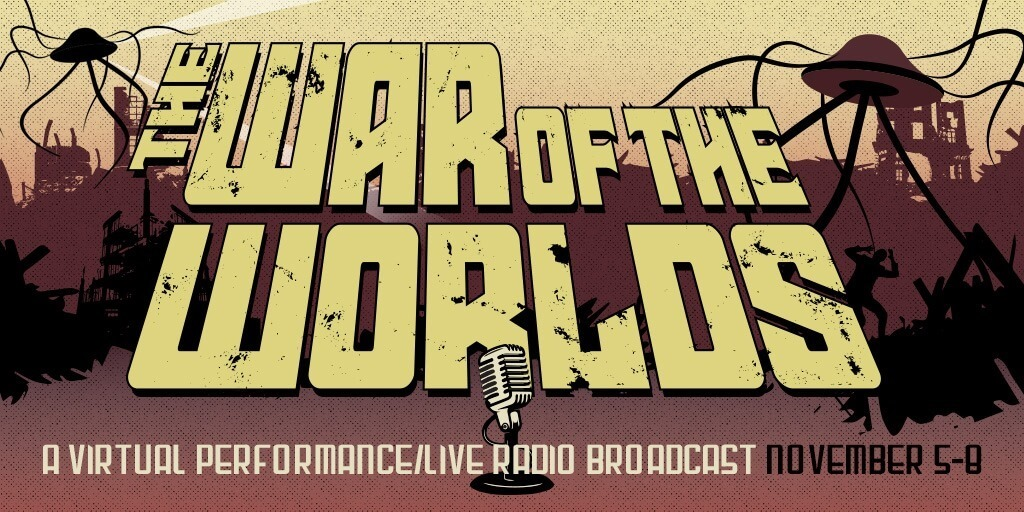 The War of the Worlds, A virtual performance/Live radio broadcast. November 5-8.